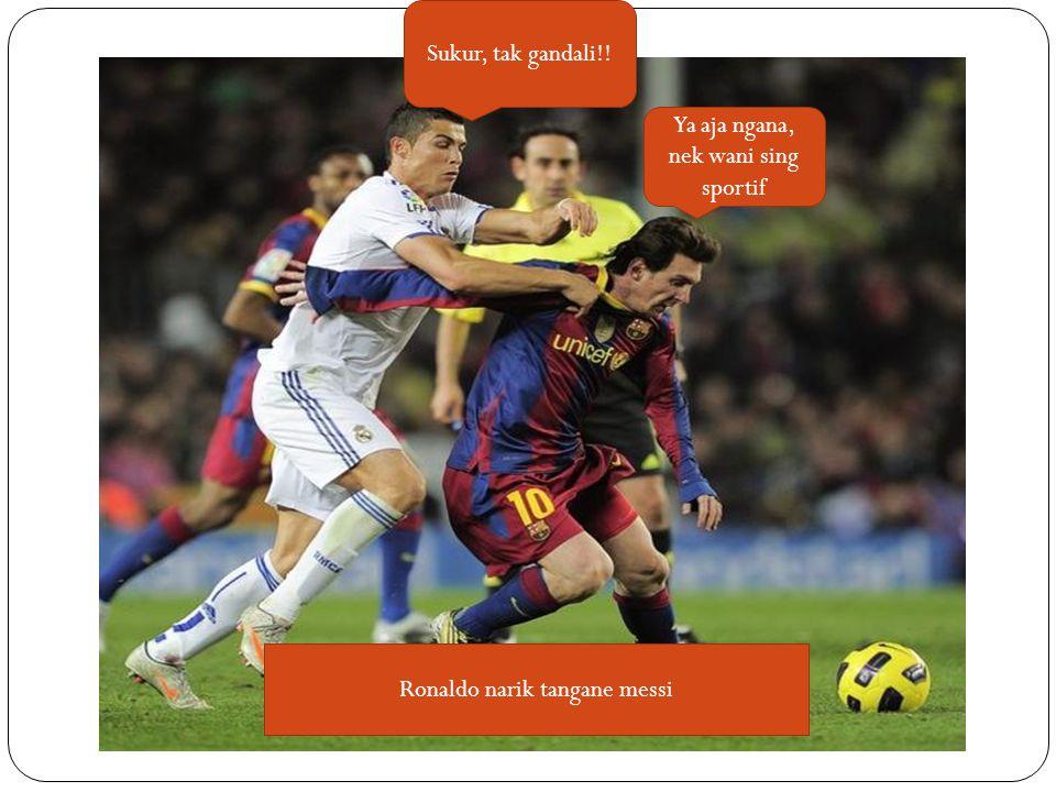 Sukur, tak gandali!! Ya aja ngana, nek wani sing sportif Ronaldo narik tangane messi