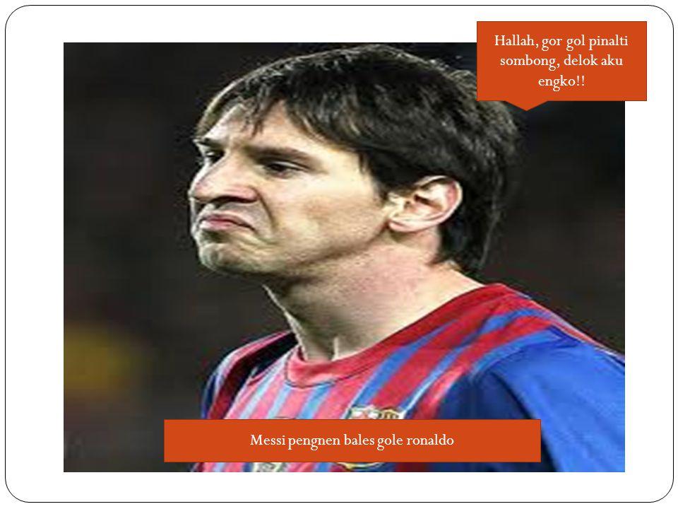 Hallah, gor gol pinalti sombong, delok aku engko!! Messi pengnen bales gole ronaldo