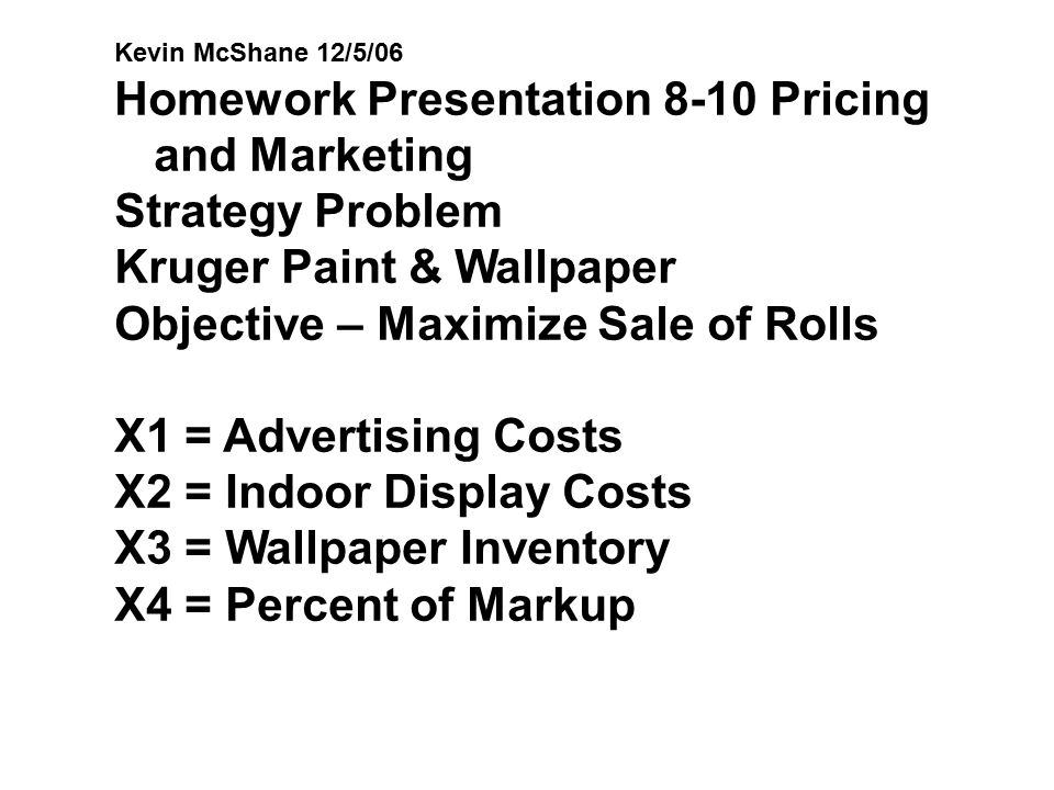 Kevin McShane 12/5/06 Homework Presentation 8-10 Pricing and Marketing Strategy Problem Kruger Paint & Wallpaper Objective – Maximize Sale of Rolls X1
