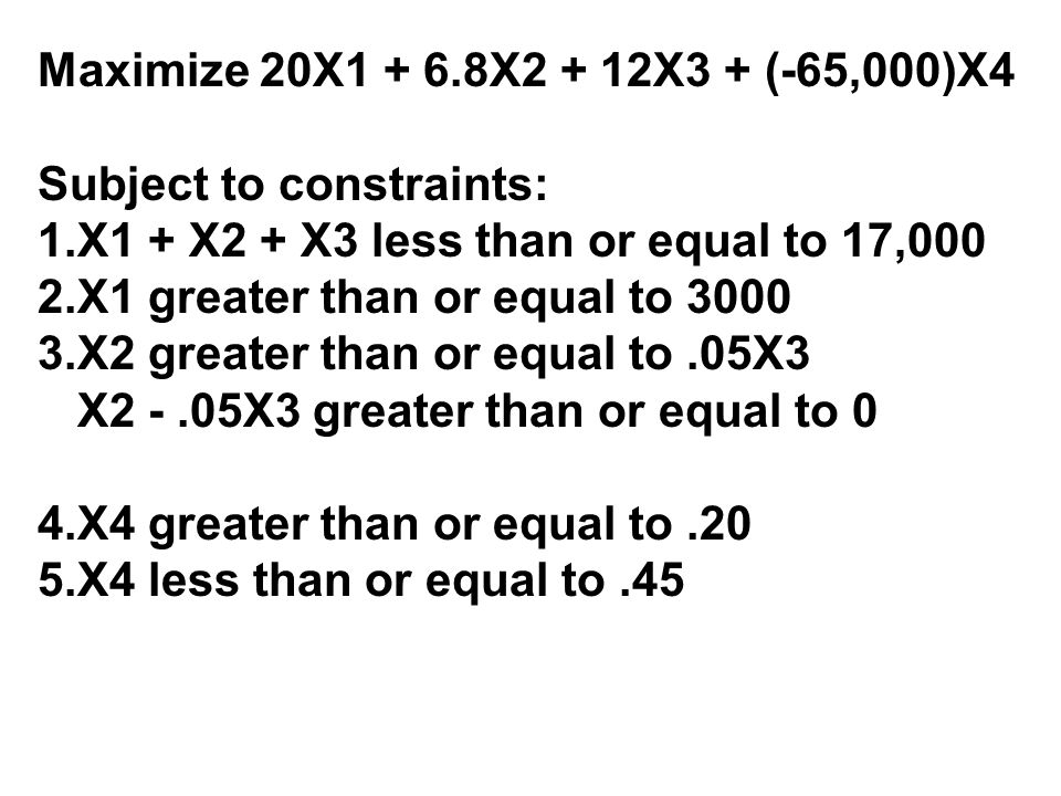 Maximize 20X1 + 6.8X2 + 12X3 + (-65,000)X4 Subject to constraints: 1.X1 + X2 + X3 less than or equal to 17,000 2.X1 greater than or equal to 3000 3.X2