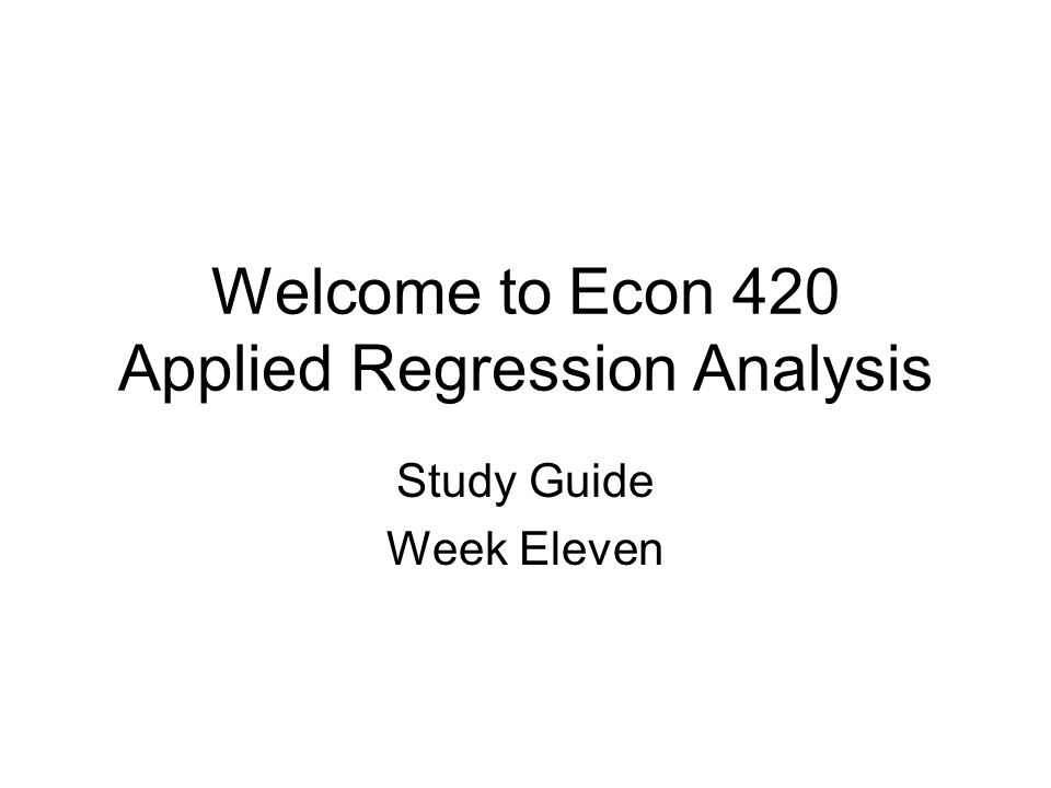 Welcome to Econ 420 Applied Regression Analysis Study Guide Week Eleven