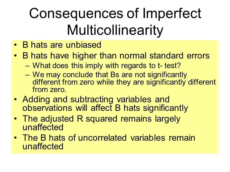 Consequences of Imperfect Multicollinearity B hats are unbiased B hats have higher than normal standard errors –What does this imply with regards to t- test.