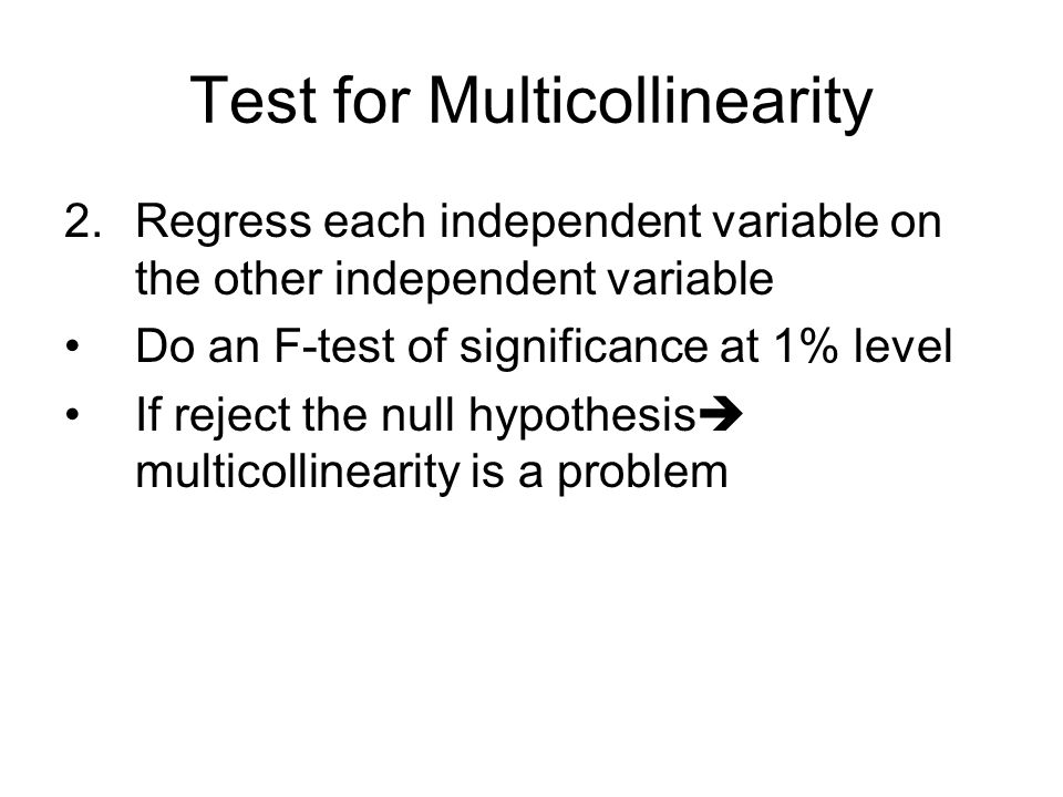 Test for Multicollinearity 2.Regress each independent variable on the other independent variable Do an F-test of significance at 1% level If reject the null hypothesis  multicollinearity is a problem