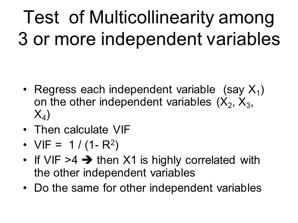 Test of Multicollinearity among 3 or more independent variables Regress each independent variable (say X 1 ) on the other independent variables (X 2, X 3, X 4 ) Then calculate VIF VIF = 1 / (1- R 2 ) If VIF >4  then X1 is highly correlated with the other independent variables Do the same for other independent variables