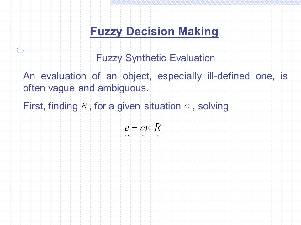 Fuzzy Decision Making Fuzzy Synthetic Evaluation An evaluation of an object, especially ill-defined one, is often vague and ambiguous.