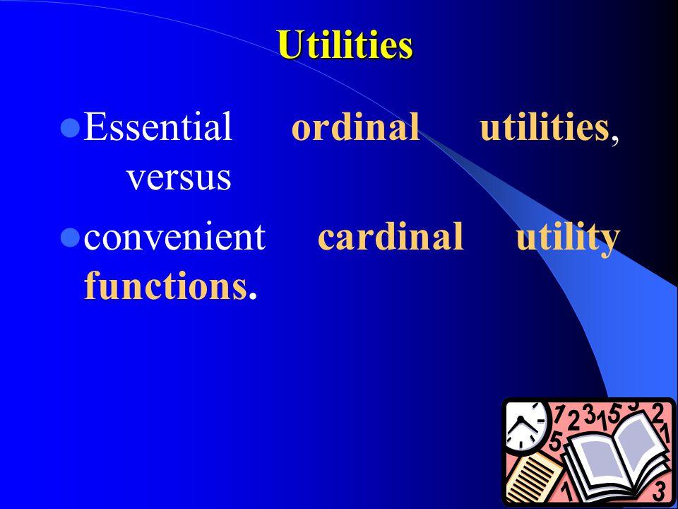 Utilities Essential ordinal utilities, versus convenient cardinal utility functions.