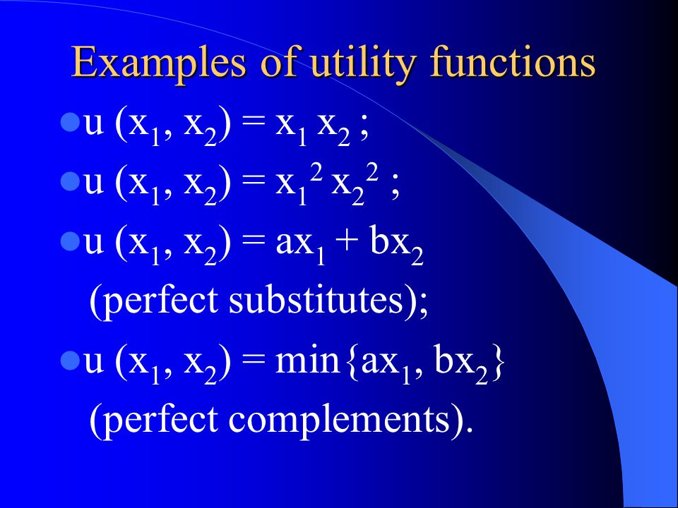 Examples of utility functions u (x 1, x 2 ) = x 1 x 2 ; u (x 1, x 2 ) = x 1 2 x 2 2 ; u (x 1, x 2 ) = ax 1 + bx 2 (perfect substitutes); u (x 1, x 2 ) = min{ax 1, bx 2 } (perfect complements).