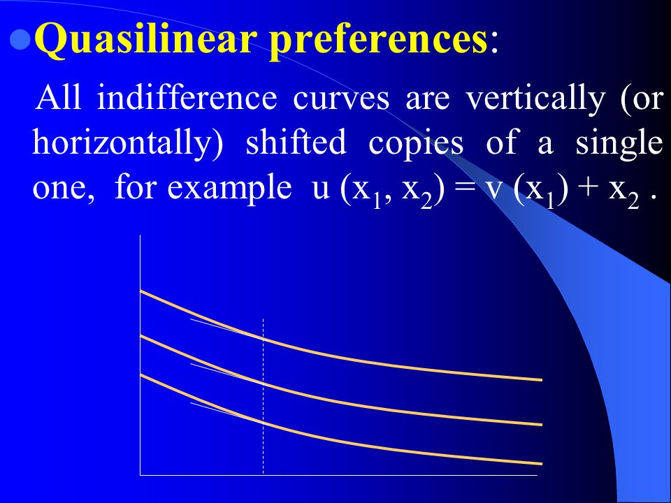Quasilinear preferences: All indifference curves are vertically (or horizontally) shifted copies of a single one, for example u (x 1, x 2 ) = v (x 1 ) + x 2.