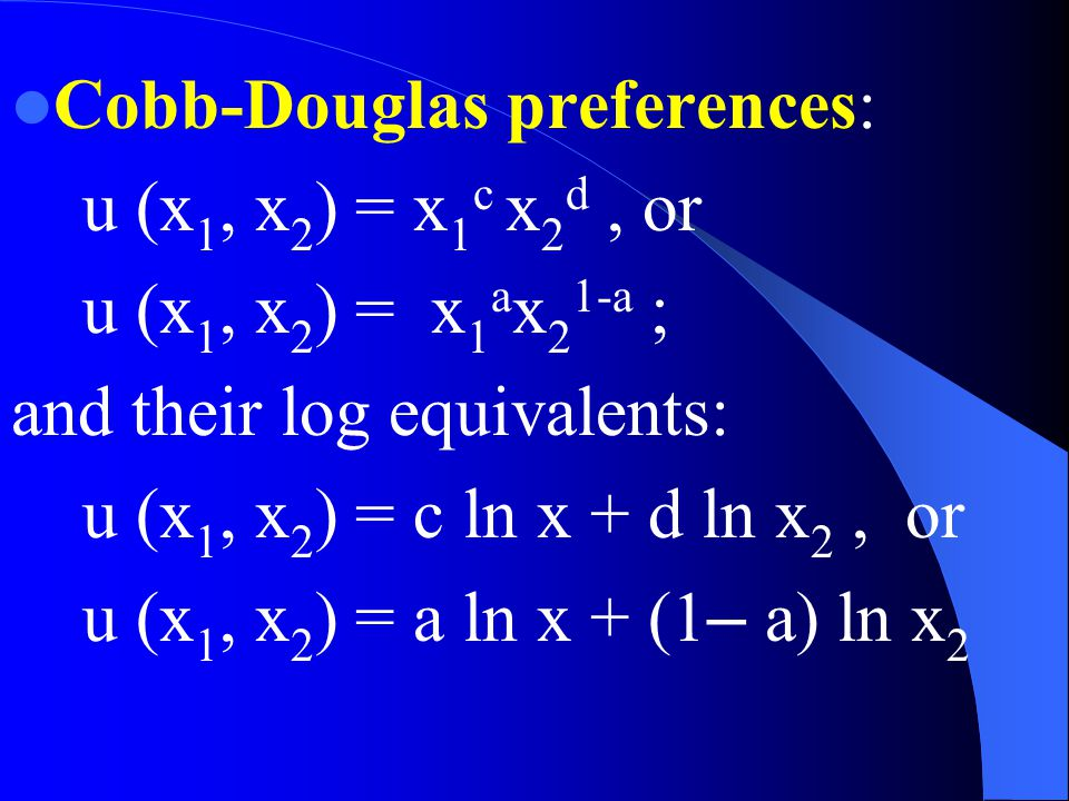 Cobb-Douglas preferences: u (x 1, x 2 ) = x 1 c x 2 d, or u (x 1, x 2 ) = x 1 a x 2 1-a ; and their log equivalents: u (x 1, x 2 ) = c ln x + d ln x 2, or u (x 1, x 2 ) = a ln x + (1 – a) ln x 2
