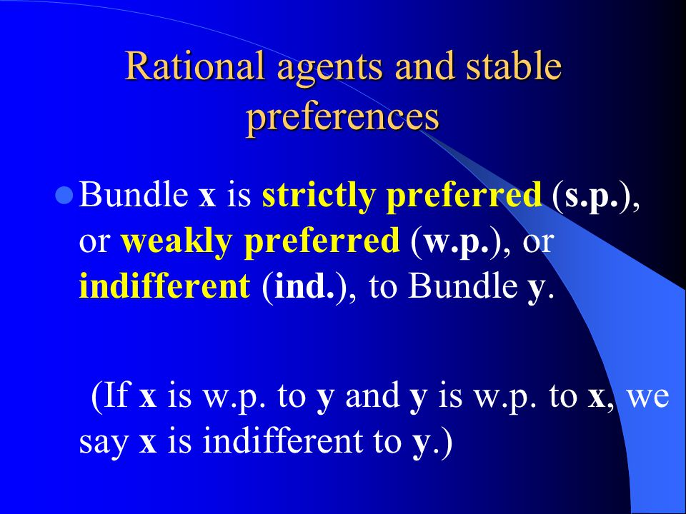 Rational agents and stable preferences Bundle x is strictly preferred (s.p.), or weakly preferred (w.p.), or indifferent (ind.), to Bundle y.
