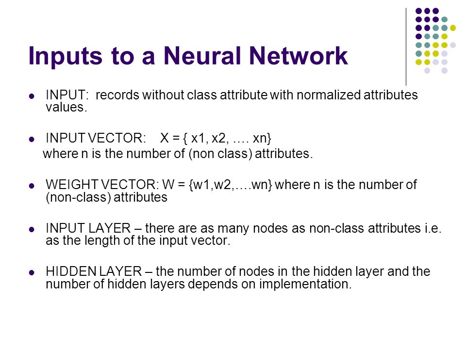 Inputs to a Neural Network INPUT: records without class attribute with normalized attributes values. INPUT VECTOR: X = { x1, x2, …. xn} where n is the
