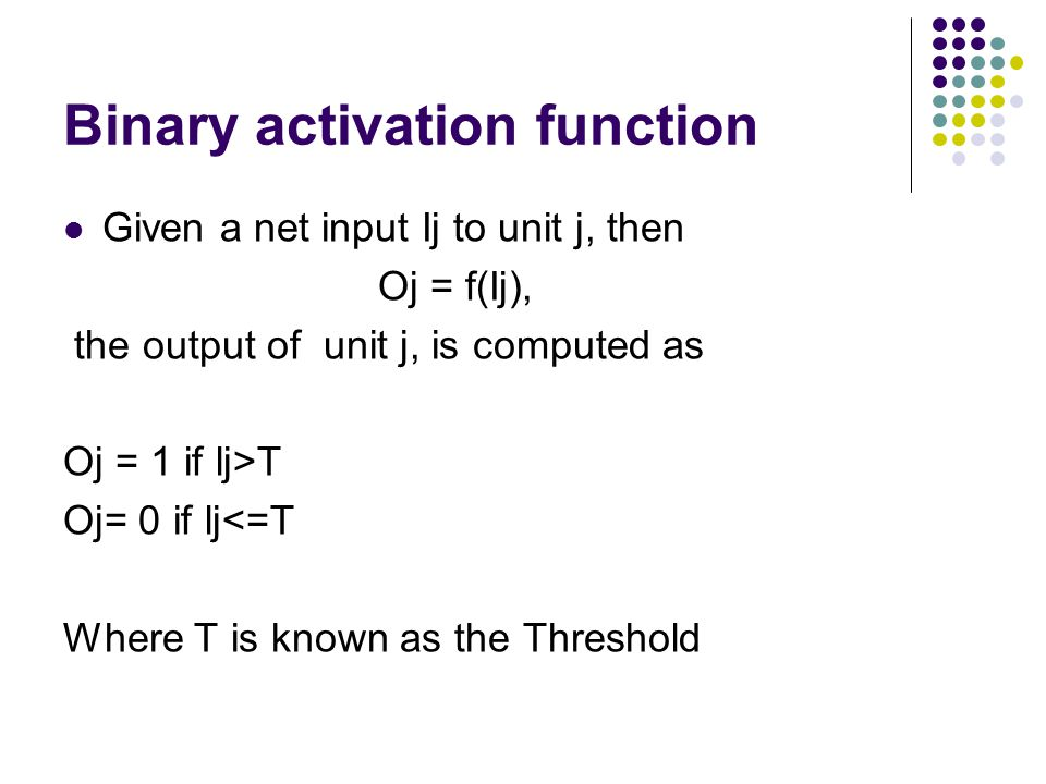 Binary activation function Given a net input Ij to unit j, then Oj = f(Ij), the output of unit j, is computed as Oj = 1 if lj>T Oj= 0 if lj<=T Where T
