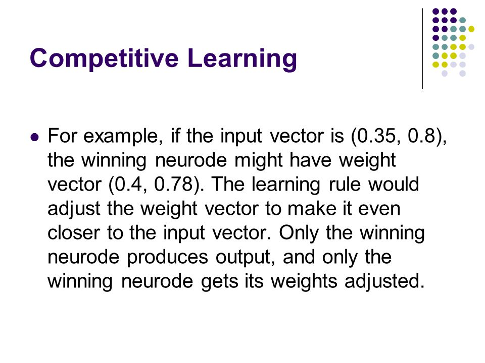 Competitive Learning For example, if the input vector is (0.35, 0.8), the winning neurode might have weight vector (0.4, 0.78). The learning rule woul