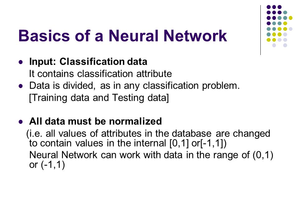 Basics of a Neural Network Input: Classification data It contains classification attribute Data is divided, as in any classification problem. [Trainin