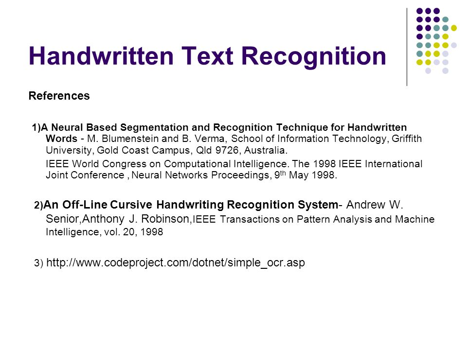 Handwritten Text Recognition References 1)A Neural Based Segmentation and Recognition Technique for Handwritten Words - M. Blumenstein and B. Verma, S