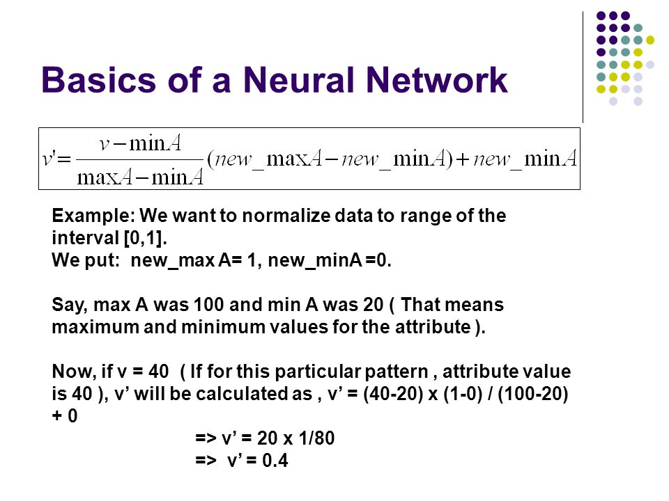 Basics of a Neural Network Example: We want to normalize data to range of the interval [0,1]. We put: new_max A= 1, new_minA =0. Say, max A was 100 an