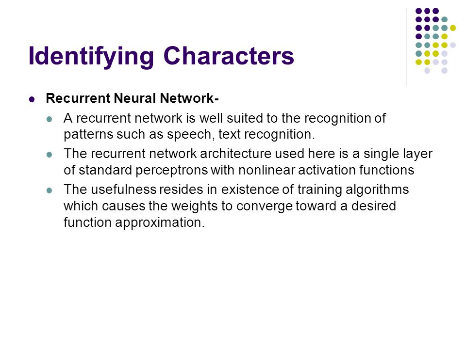 Identifying Characters Recurrent Neural Network- A recurrent network is well suited to the recognition of patterns such as speech, text recognition. T