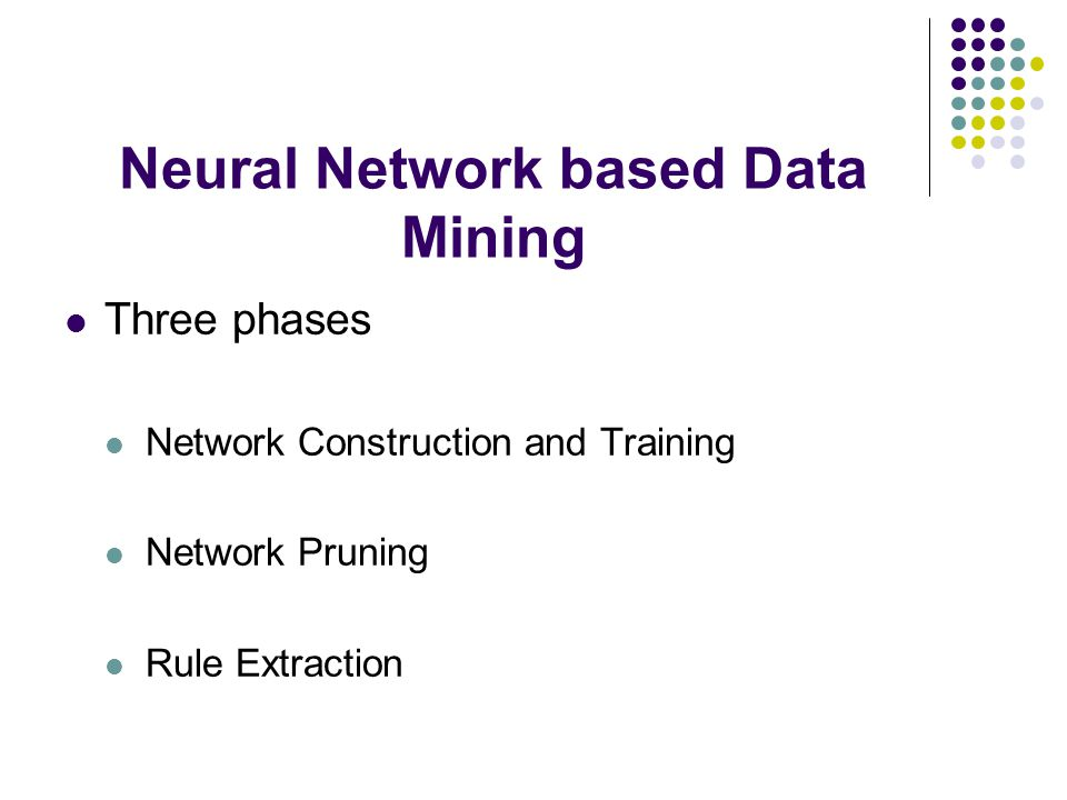 Neural Network based Data Mining Three phases Network Construction and Training Network Pruning Rule Extraction