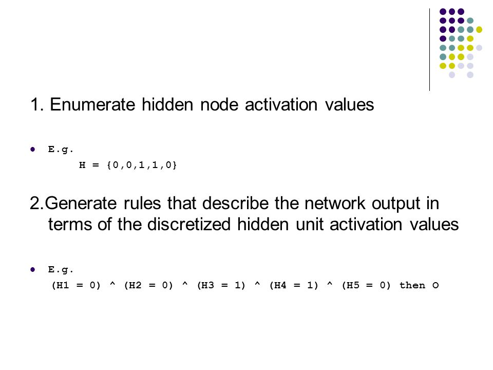 1. Enumerate hidden node activation values E.g. H = {0,0,1,1,0} 2.Generate rules that describe the network output in terms of the discretized hidden u
