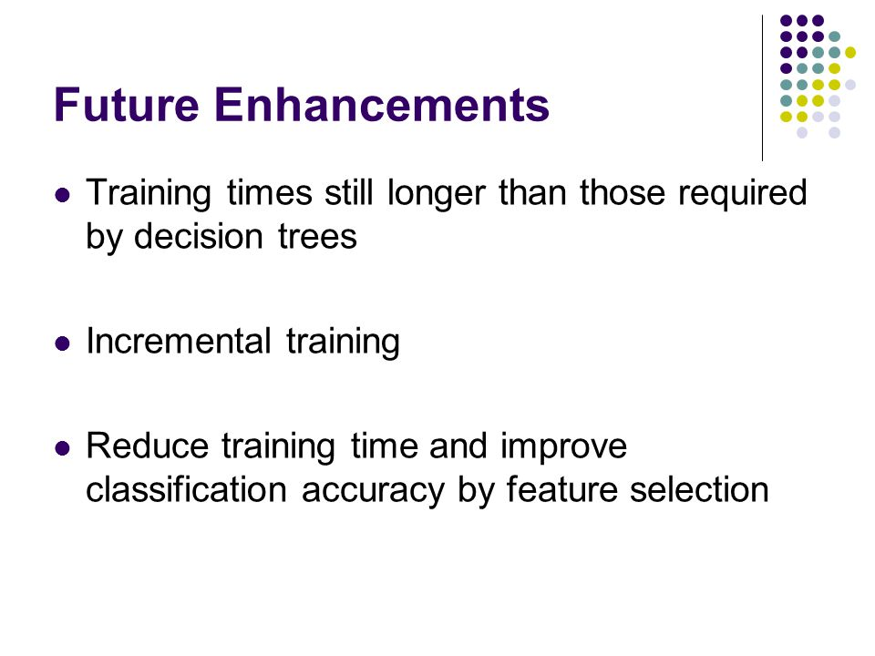 Future Enhancements Training times still longer than those required by decision trees Incremental training Reduce training time and improve classifica