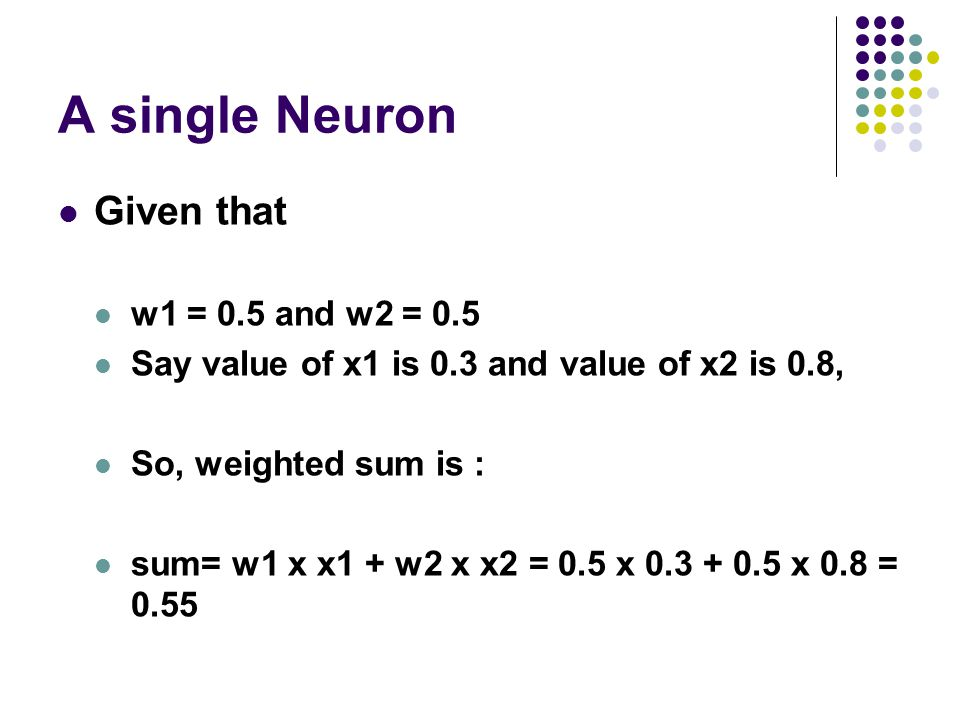 A single Neuron Given that w1 = 0.5 and w2 = 0.5 Say value of x1 is 0.3 and value of x2 is 0.8, So, weighted sum is : sum= w1 x x1 + w2 x x2 = 0.5 x 0