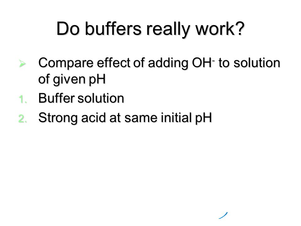 Do buffers really work.  Compare effect of adding OH - to solution of given pH 1.
