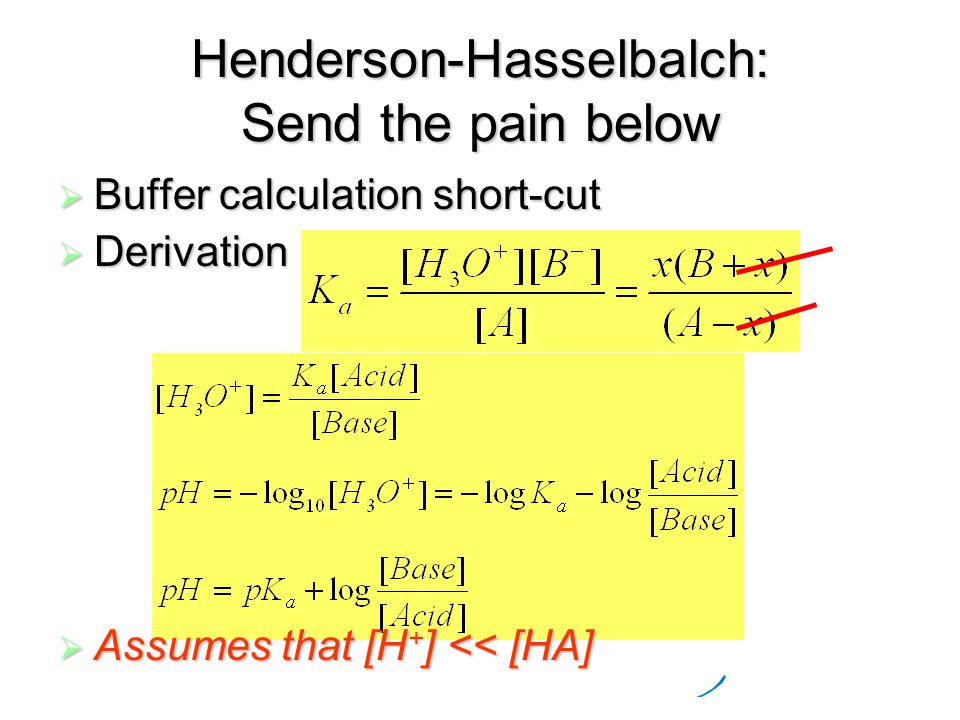 Henderson-Hasselbalch: Send the pain below  Buffer calculation short-cut  Derivation  Assumes that [H + ] << [HA]