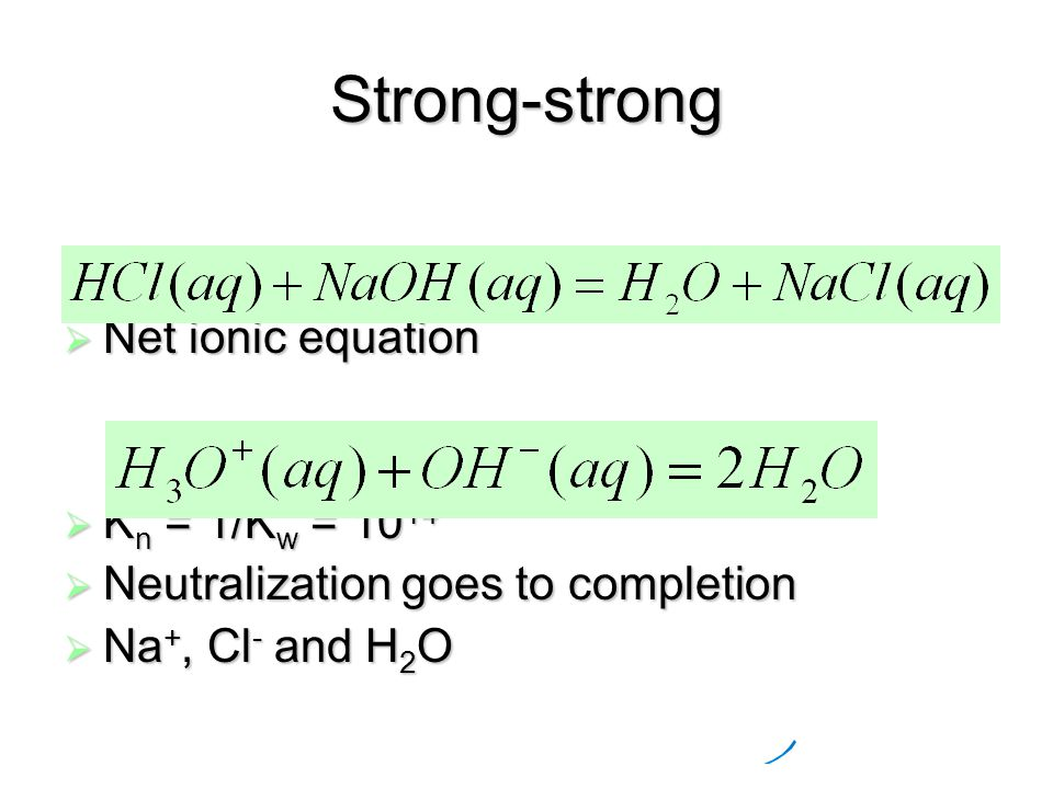 Strong-strong  Net ionic equation  K n = 1/K w = 10 14  Neutralization goes to completion  Na +, Cl - and H 2 O