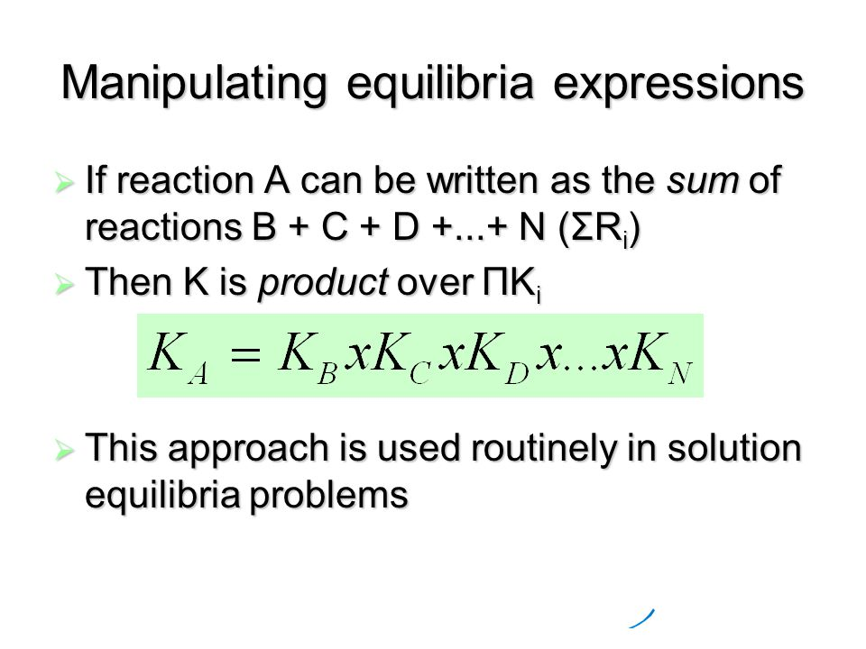 Manipulating equilibria expressions  If reaction A can be written as the sum of reactions B + C + D N (ΣR i )  Then K is product over ΠK i  This approach is used routinely in solution equilibria problems
