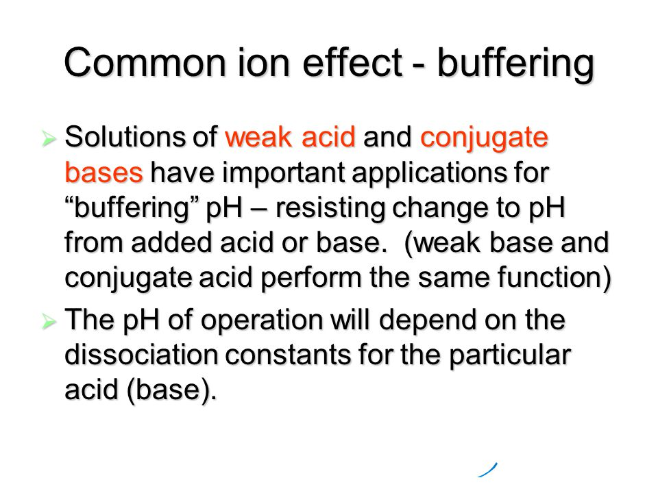 Common ion effect - buffering  Solutions of weak acid and conjugate bases have important applications for buffering pH – resisting change to pH from added acid or base.