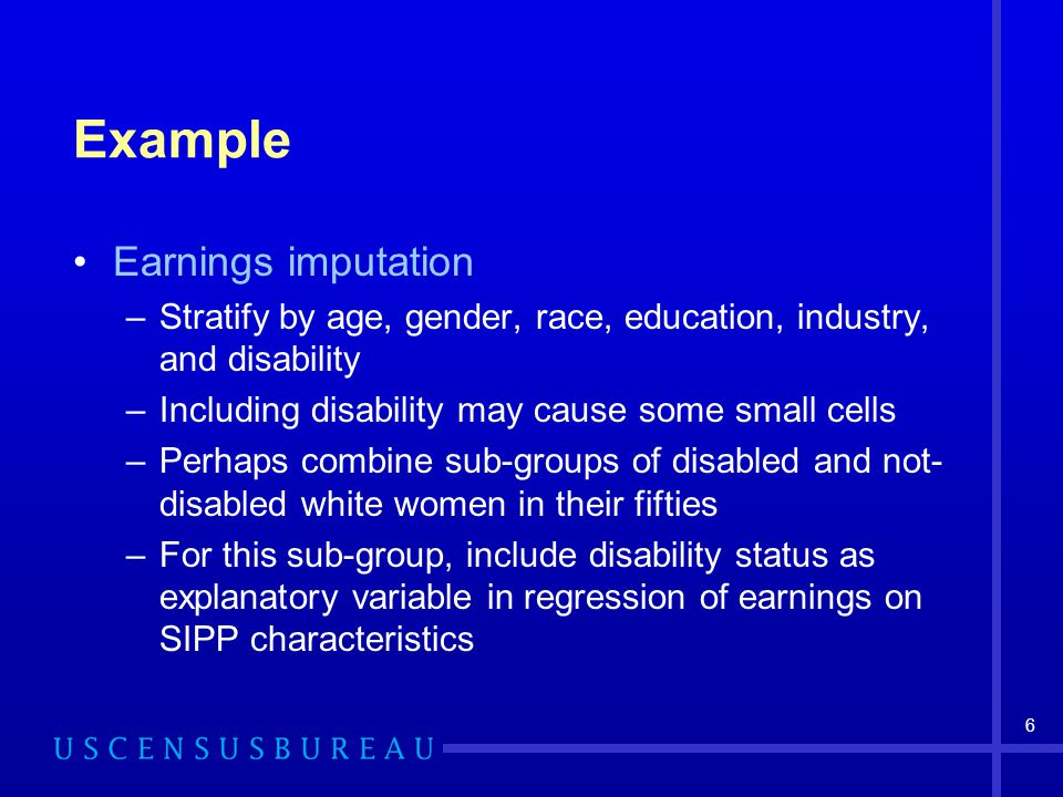 6 Example Earnings imputation –Stratify by age, gender, race, education, industry, and disability –Including disability may cause some small cells –Perhaps combine sub-groups of disabled and not- disabled white women in their fifties –For this sub-group, include disability status as explanatory variable in regression of earnings on SIPP characteristics