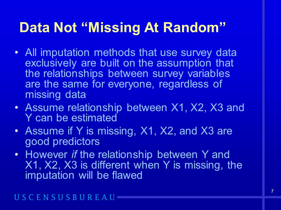 7 Data Not Missing At Random All imputation methods that use survey data exclusively are built on the assumption that the relationships between survey variables are the same for everyone, regardless of missing data Assume relationship between X1, X2, X3 and Y can be estimated Assume if Y is missing, X1, X2, and X3 are good predictors However if the relationship between Y and X1, X2, X3 is different when Y is missing, the imputation will be flawed