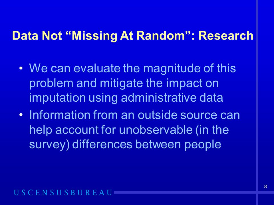 8 Data Not Missing At Random : Research We can evaluate the magnitude of this problem and mitigate the impact on imputation using administrative data Information from an outside source can help account for unobservable (in the survey) differences between people