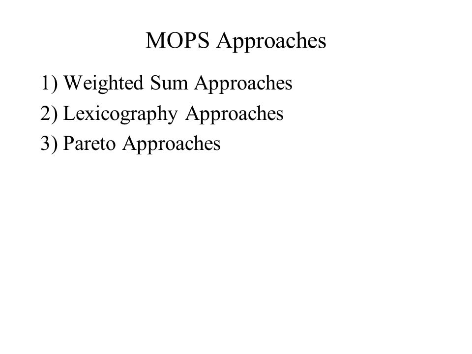 MOPS Approaches 1) Weighted Sum Approaches 2) Lexicography Approaches 3) Pareto Approaches