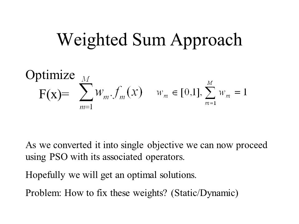 Weighted Sum Approach Optimize F(x)= As we converted it into single objective we can now proceed using PSO with its associated operators.