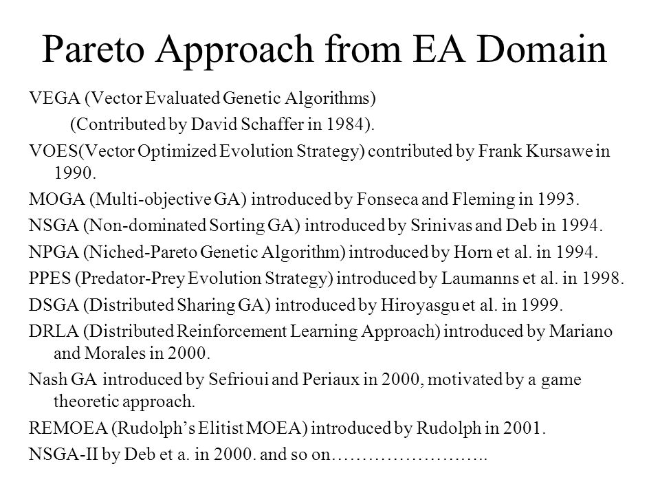 Pareto Approach from EA Domain VEGA (Vector Evaluated Genetic Algorithms) (Contributed by David Schaffer in 1984). VOES(Vector Optimized Evolution Str