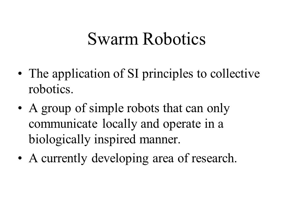Swarm Robotics The application of SI principles to collective robotics. A group of simple robots that can only communicate locally and operate in a bi