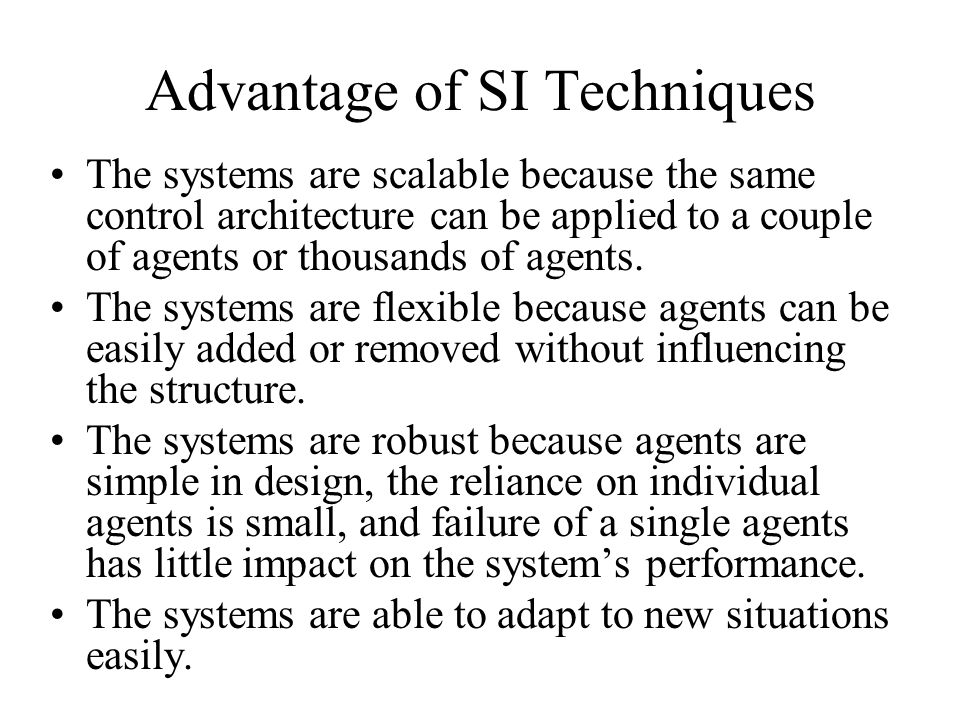 Advantage of SI Techniques The systems are scalable because the same control architecture can be applied to a couple of agents or thousands of agents.
