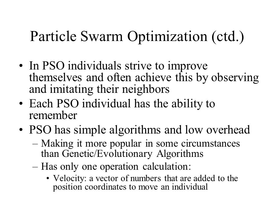 Particle Swarm Optimization (ctd.) In PSO individuals strive to improve themselves and often achieve this by observing and imitating their neighbors Each PSO individual has the ability to remember PSO has simple algorithms and low overhead –Making it more popular in some circumstances than Genetic/Evolutionary Algorithms –Has only one operation calculation: Velocity: a vector of numbers that are added to the position coordinates to move an individual