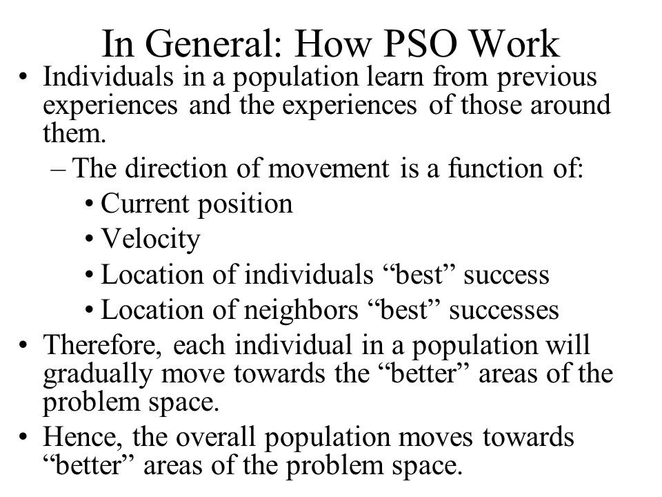 In General: How PSO Work Individuals in a population learn from previous experiences and the experiences of those around them.