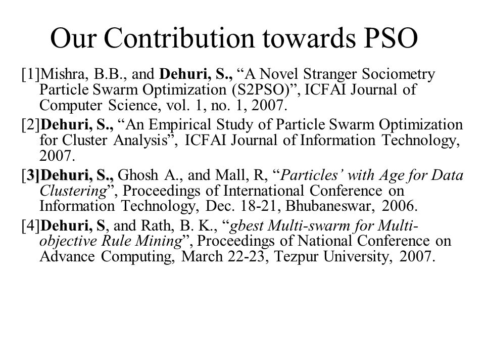 Our Contribution towards PSO [1]Mishra, B.B., and Dehuri, S., A Novel Stranger Sociometry Particle Swarm Optimization (S2PSO) , ICFAI Journal of Computer Science, vol.