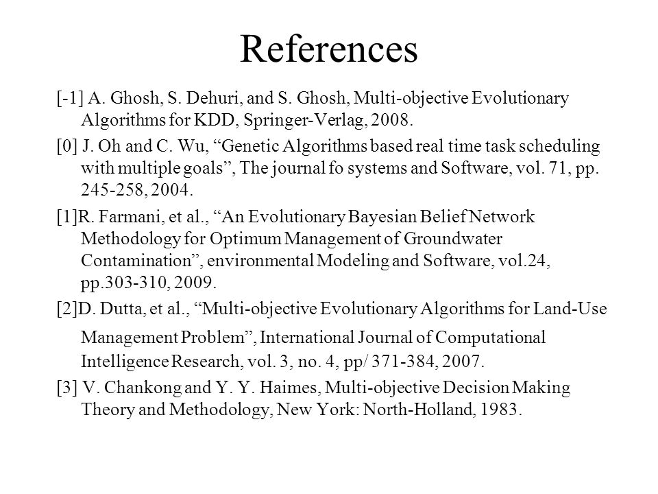 "References [-1] A. Ghosh, S. Dehuri, and S. Ghosh, Multi-objective Evolutionary Algorithms for KDD, Springer-Verlag, 2008. [0] J. Oh and C. Wu, ""Genet"