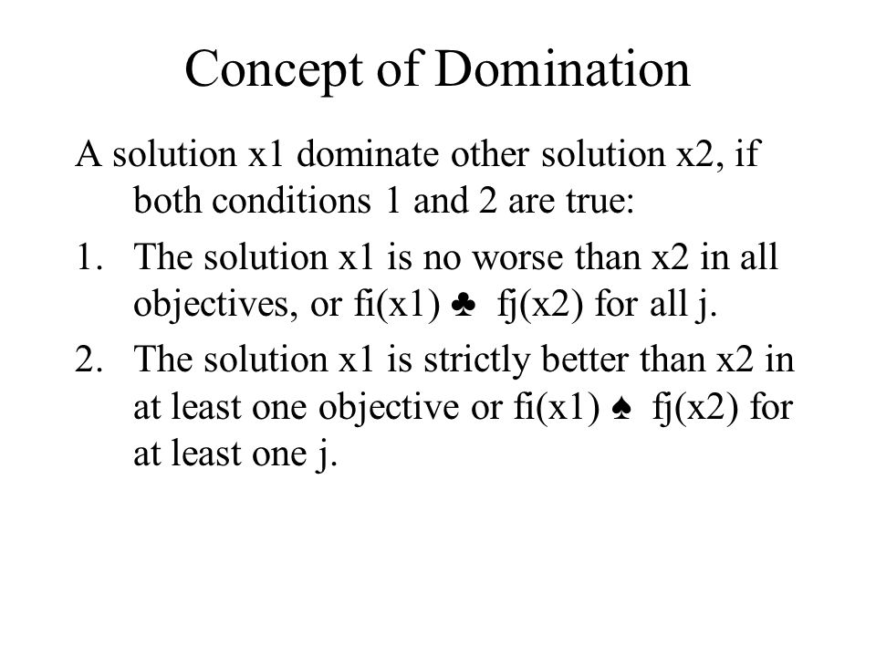 Concept of Domination A solution x1 dominate other solution x2, if both conditions 1 and 2 are true: 1.The solution x1 is no worse than x2 in all objectives, or fi(x1) ♣ fj(x2) for all j.