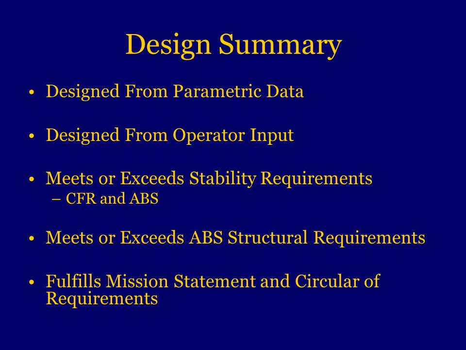 Design Summary Designed From Parametric Data Designed From Operator Input Meets or Exceeds Stability Requirements –CFR and ABS Meets or Exceeds ABS Structural Requirements Fulfills Mission Statement and Circular of Requirements