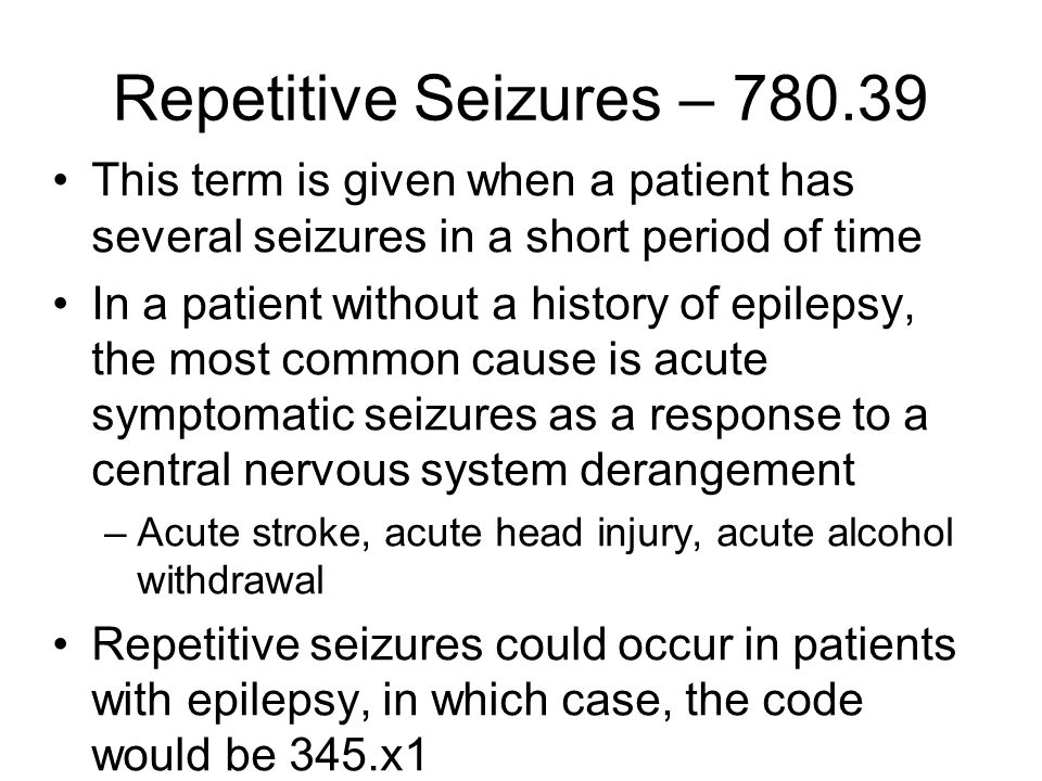 Repetitive Seizures – 780.39 This term is given when a patient has several seizures in a short period of time In a patient without a history of epilepsy, the most common cause is acute symptomatic seizures as a response to a central nervous system derangement –Acute stroke, acute head injury, acute alcohol withdrawal Repetitive seizures could occur in patients with epilepsy, in which case, the code would be 345.x1