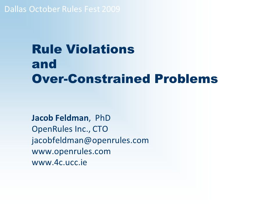1 Rule Violations and Over-Constrained Problems Jacob Feldman, PhD OpenRules Inc., CTO jacobfeldman@openrules.com www.openrules.com www.4c.ucc.ie Dallas October Rules Fest 2009