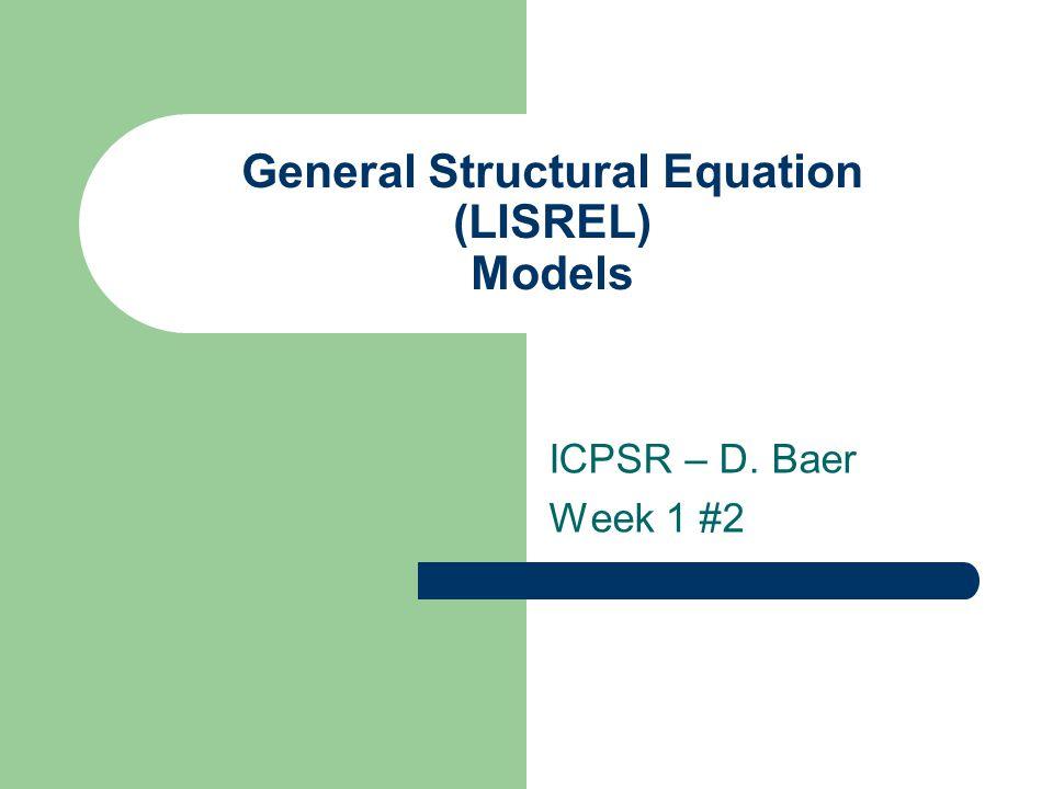 General Structural Equation (LISREL) Models ICPSR – D. Baer Week 1 #2