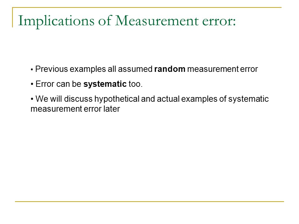 Implications of Measurement error: Previous examples all assumed random measurement error Error can be systematic too. We will discuss hypothetical an