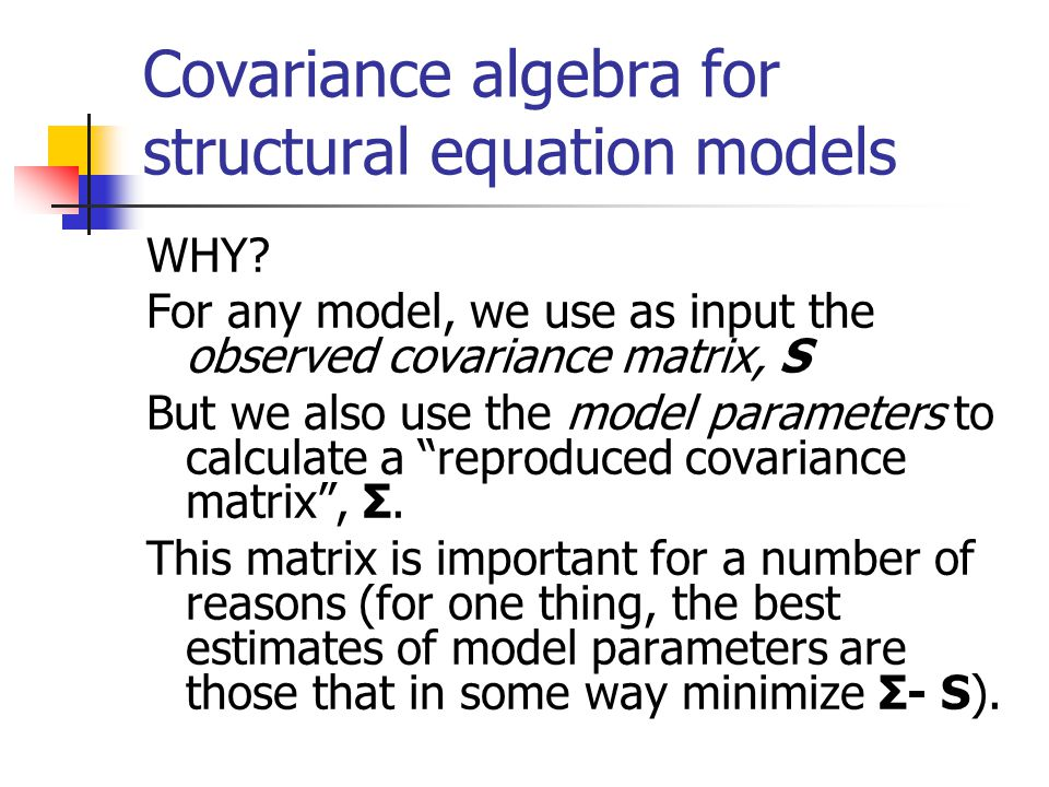 Covariance algebra for structural equation models WHY? For any model, we use as input the observed covariance matrix, S But we also use the model para
