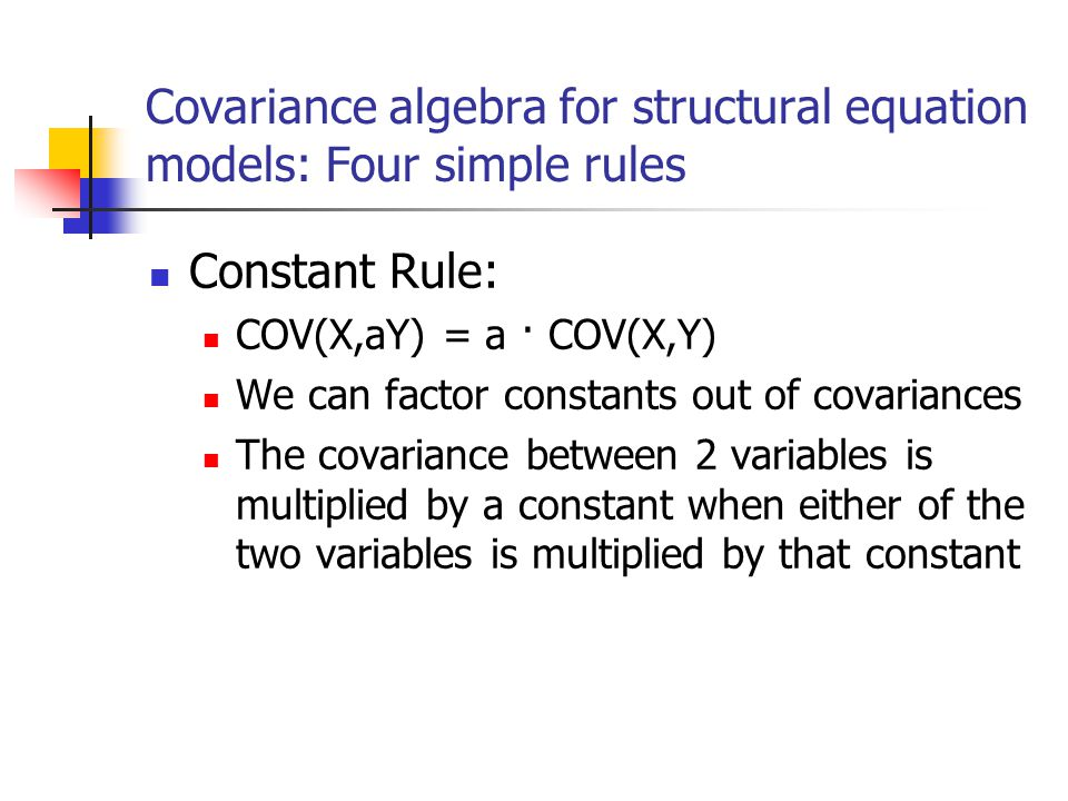 Covariance algebra for structural equation models: Four simple rules Constant Rule: COV(X,aY) = a · COV(X,Y) We can factor constants out of covariance